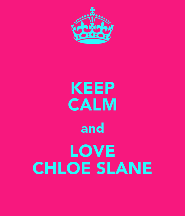 KEEP CALM and LOVE CHLOE SLANE