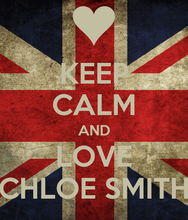 KEEP CALM AND LOVE CHLOE SMITH