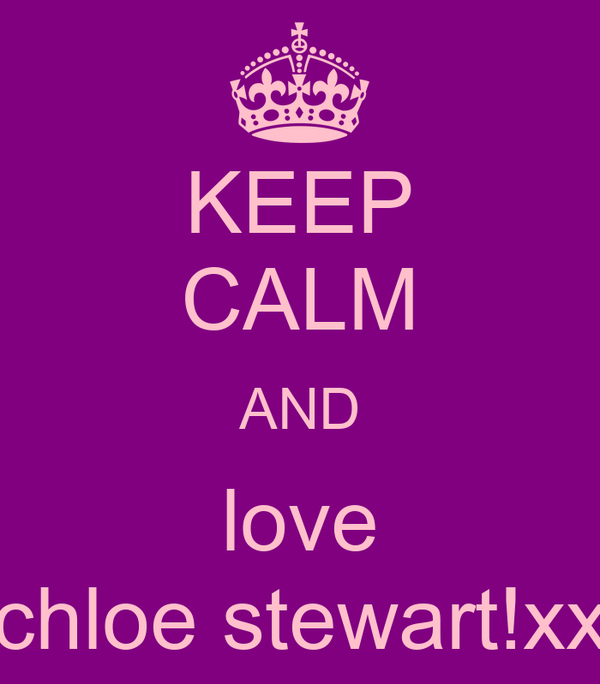 KEEP CALM AND love chloe stewart!xx