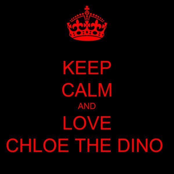 KEEP CALM AND LOVE CHLOE THE DINO
