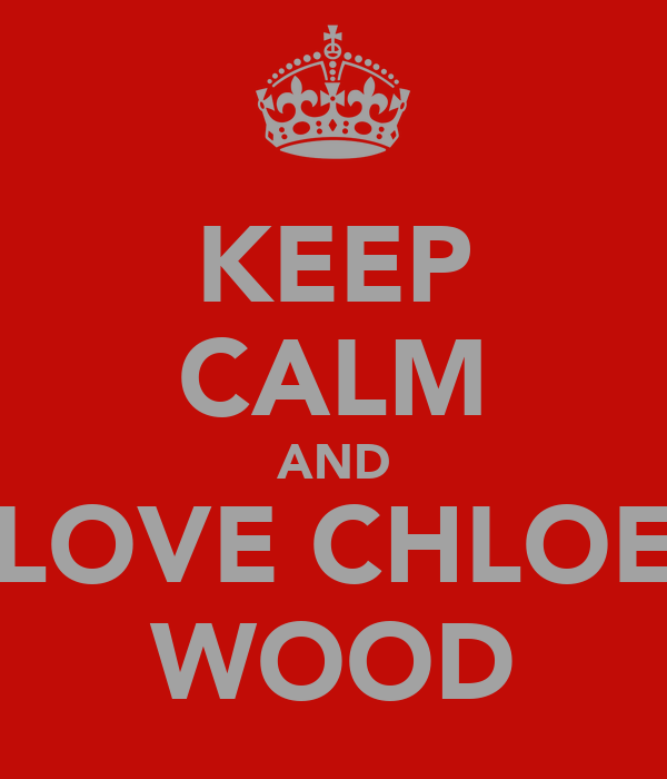 KEEP CALM AND LOVE CHLOE WOOD