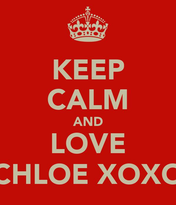 KEEP CALM AND LOVE CHLOE XOXO