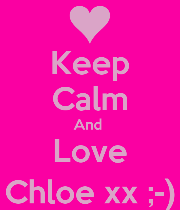 Keep Calm And  Love Chloe xx ;-)