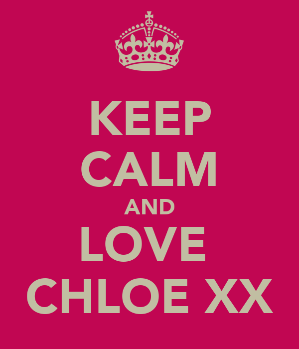 KEEP CALM AND LOVE  CHLOE XX