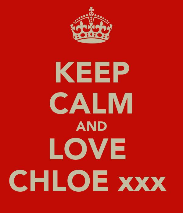 KEEP CALM AND LOVE  CHLOE xxx