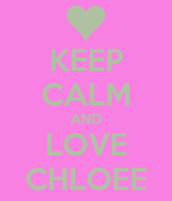 KEEP CALM AND LOVE CHLOEE