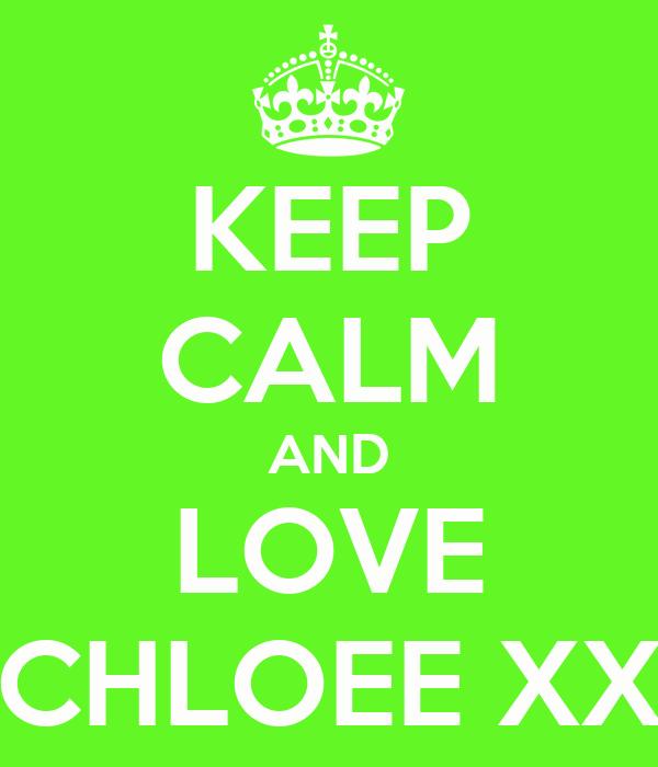 KEEP CALM AND LOVE CHLOEE XX