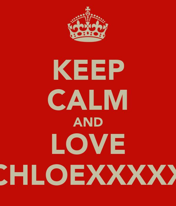 KEEP CALM AND LOVE CHLOEXXXXX