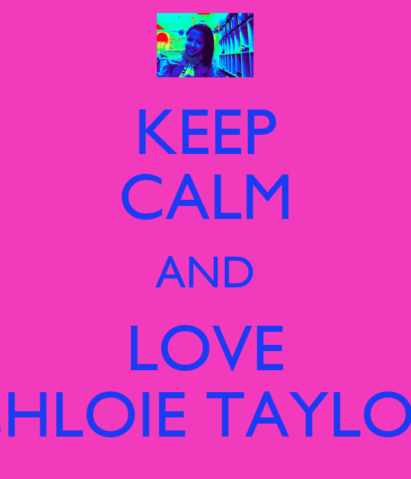 KEEP CALM AND LOVE CHLOIE TAYLOR