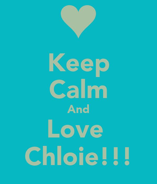 Keep Calm And Love  Chloie!!!