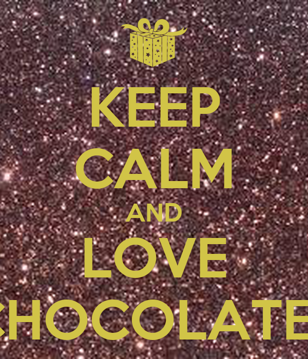KEEP CALM AND LOVE CHOCOLATE !