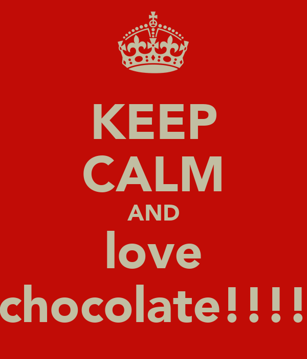 KEEP CALM AND love chocolate!!!!