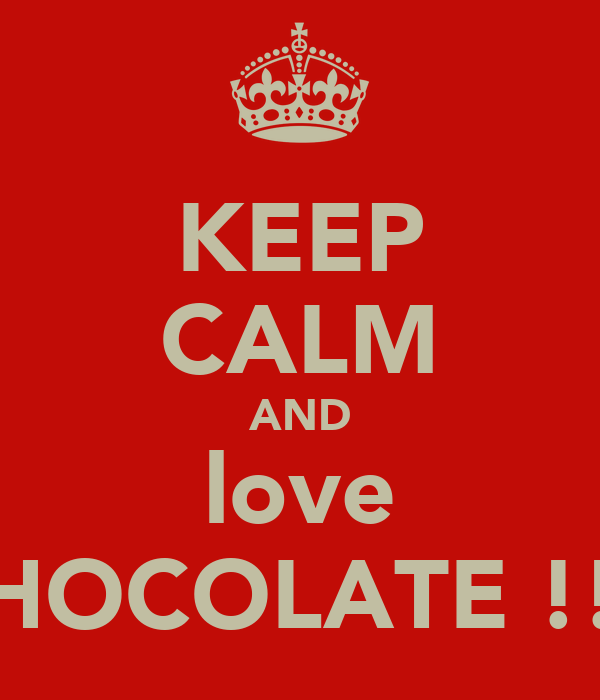 KEEP CALM AND love CHOCOLATE !!!