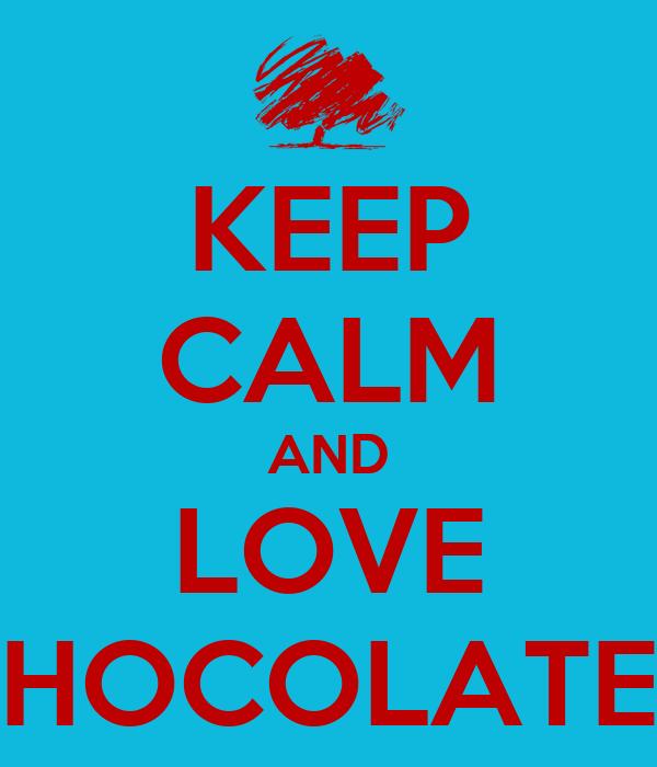 KEEP CALM AND LOVE CHOCOLATE!!!