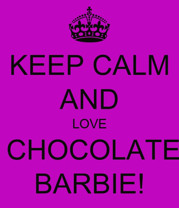 KEEP CALM AND LOVE  CHOCOLATE BARBIE!