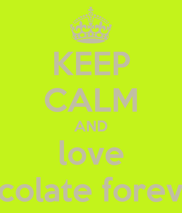 KEEP CALM AND love chocolate forever!!!