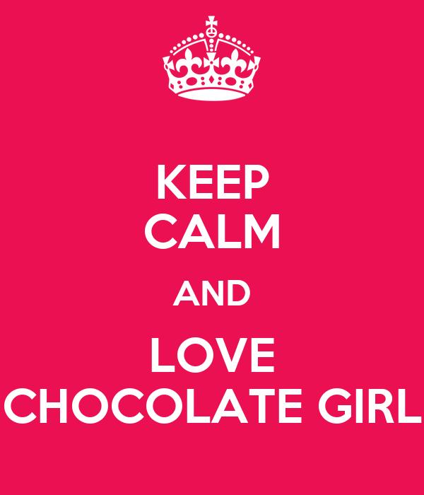 KEEP CALM AND LOVE CHOCOLATE GIRL