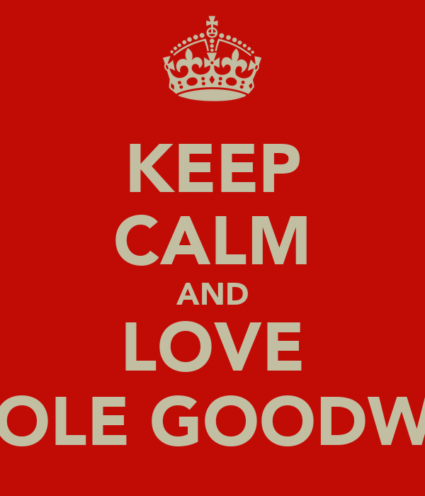 KEEP CALM AND LOVE CHOLE GOODWIN