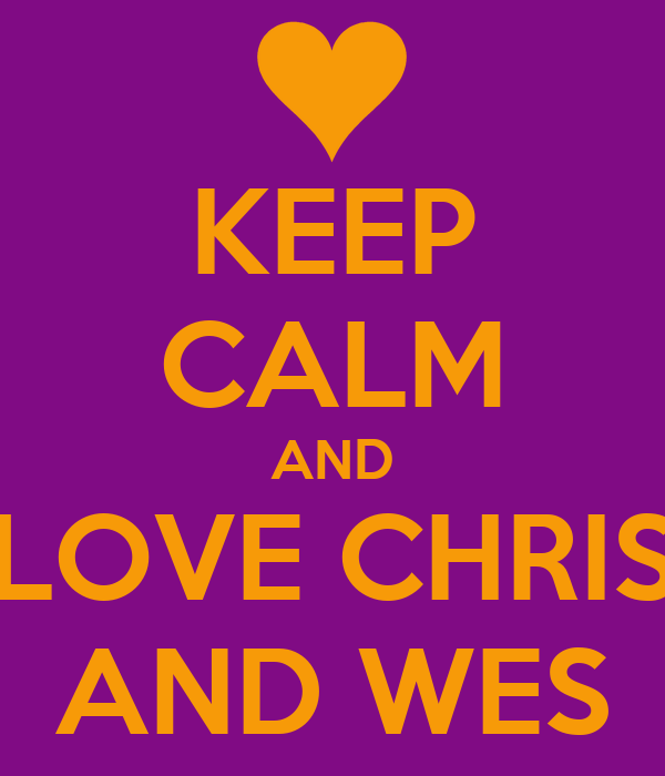 KEEP CALM AND LOVE CHRIS AND WES