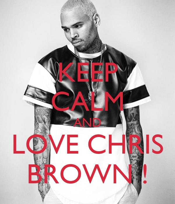 KEEP CALM AND LOVE CHRIS BROWN !