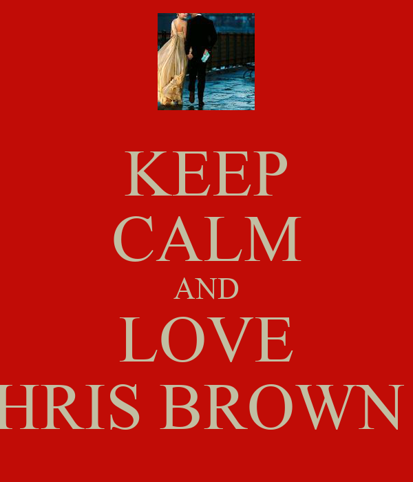 KEEP CALM AND LOVE CHRIS BROWN !!