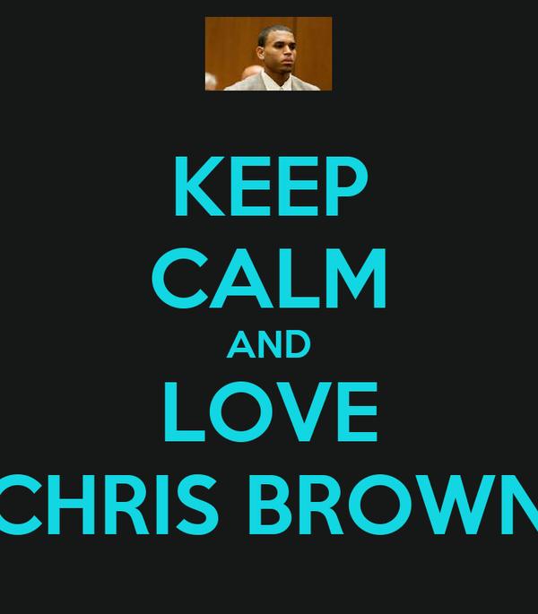 KEEP CALM AND LOVE CHRIS BROWN