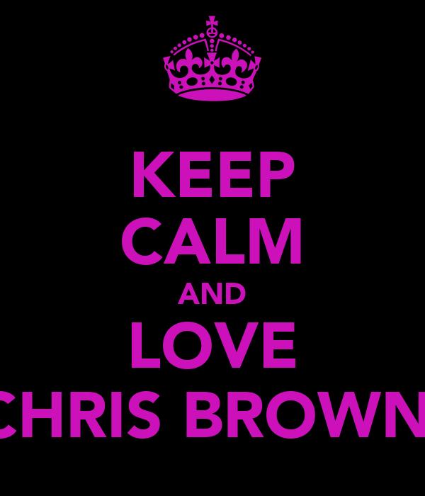 KEEP CALM AND LOVE CHRIS BROWN'