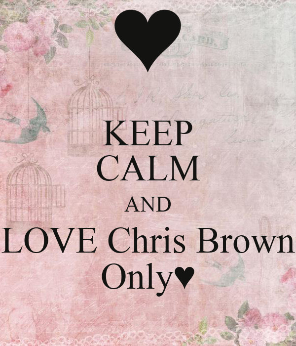KEEP CALM AND LOVE Chris Brown Only♥