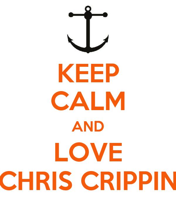 KEEP CALM AND LOVE CHRIS CRIPPIN