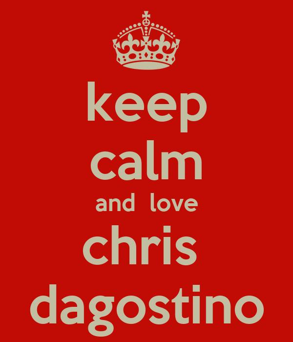 keep calm and  love chris  dagostino