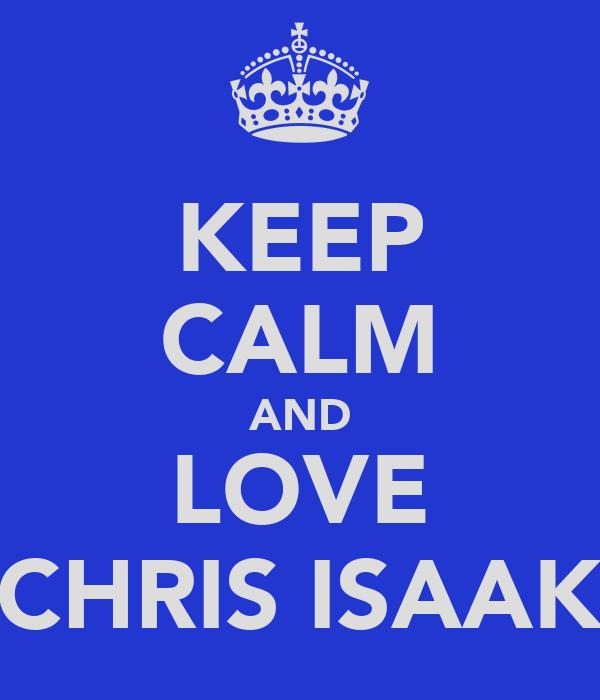 KEEP CALM AND LOVE CHRIS ISAAK