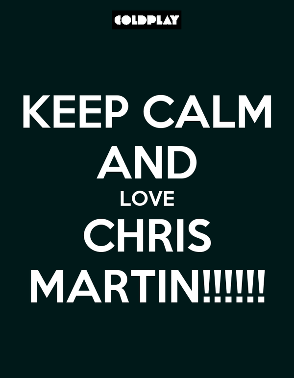 KEEP CALM AND LOVE CHRIS MARTIN!!!!!!