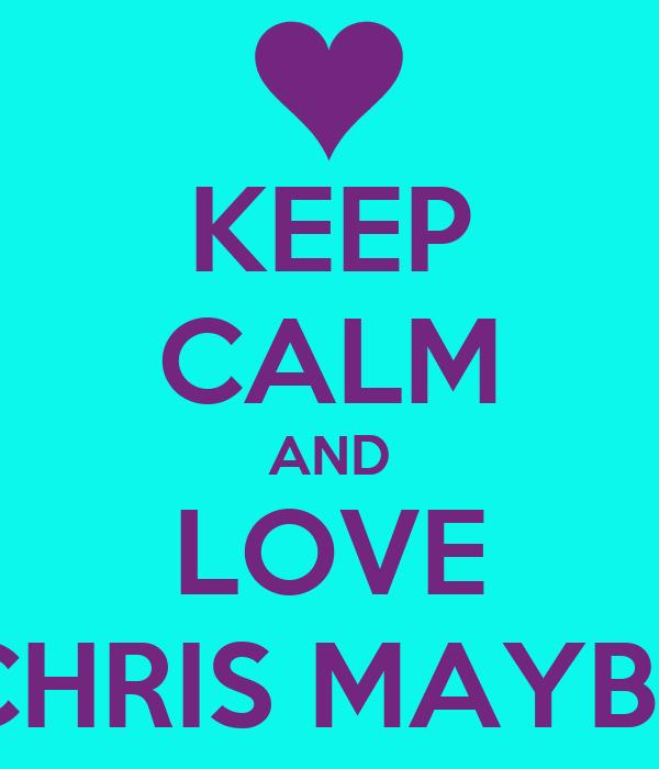 KEEP CALM AND LOVE CHRIS MAYBE