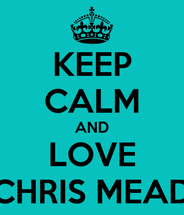 KEEP CALM AND LOVE CHRIS MEAD