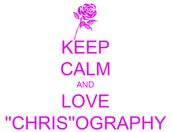 KEEP CALM AND LOVE ''CHRIS''OGRAPHY