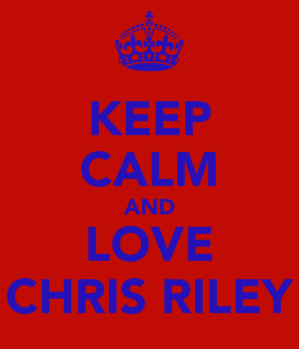 KEEP CALM AND LOVE CHRIS RILEY