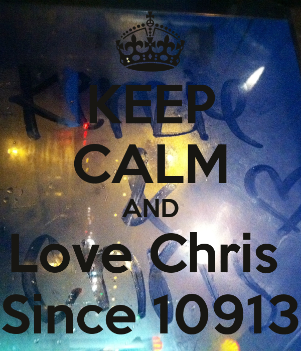 KEEP CALM AND Love Chris  Since 10913