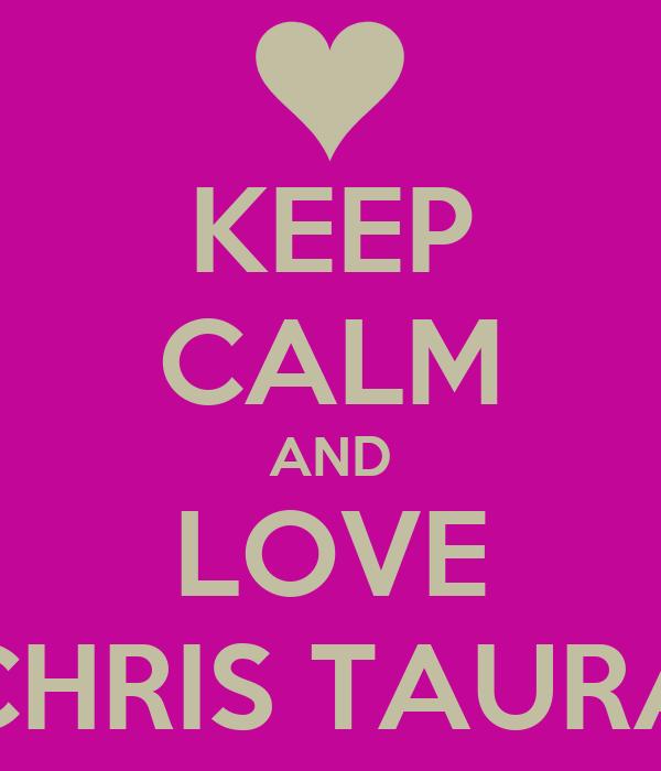 KEEP CALM AND LOVE CHRIS TAURA
