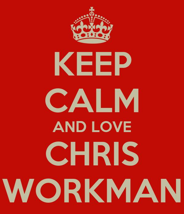 KEEP CALM AND LOVE CHRIS WORKMAN