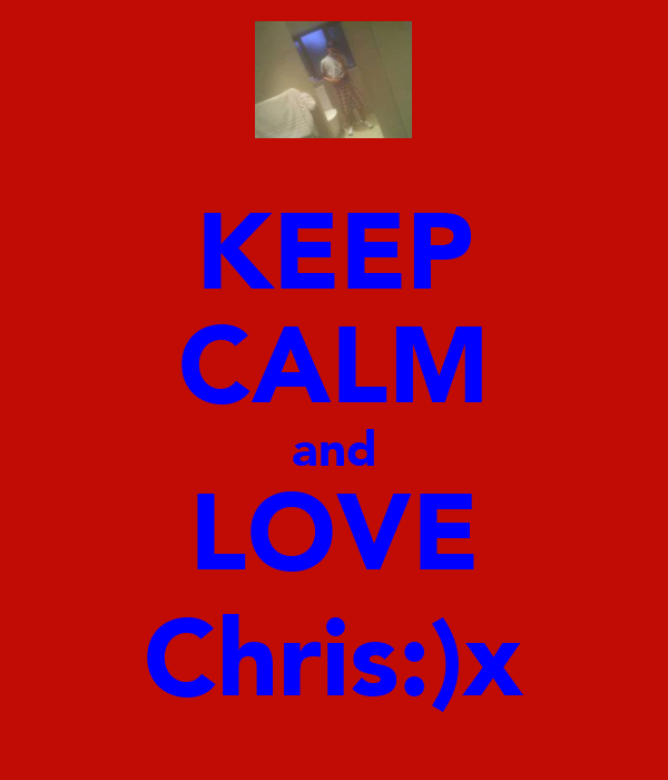 KEEP CALM and LOVE Chris:)x