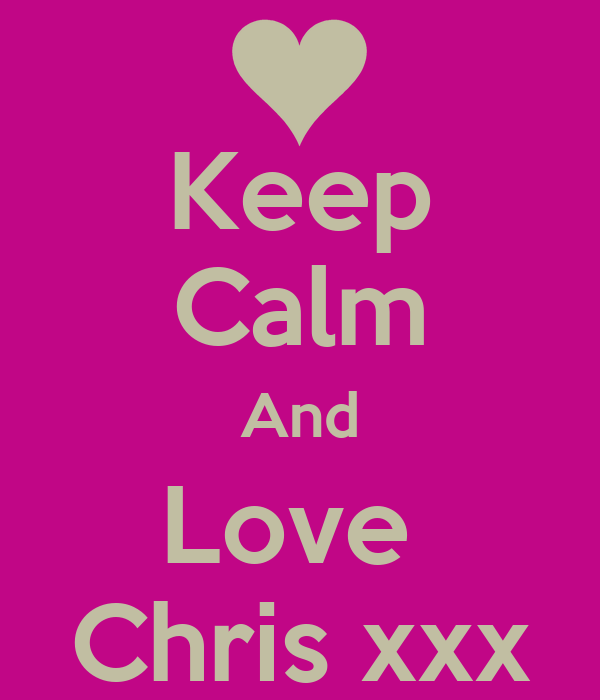 Keep Calm And Love  Chris xxx