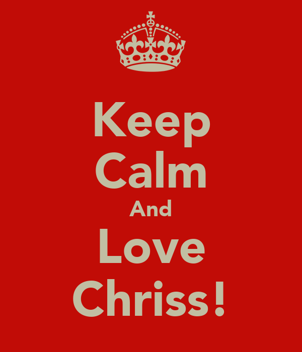 Keep Calm And Love Chriss!