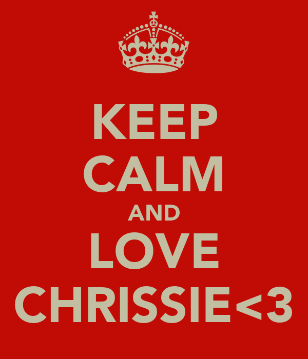 KEEP CALM AND LOVE CHRISSIE<3