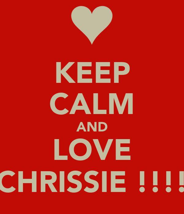 KEEP CALM AND LOVE CHRISSIE !!!!