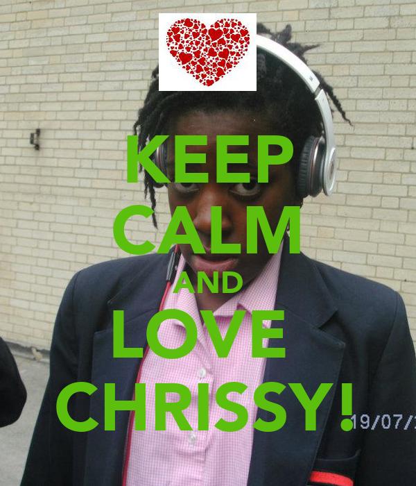 KEEP CALM AND LOVE  CHRISSY!