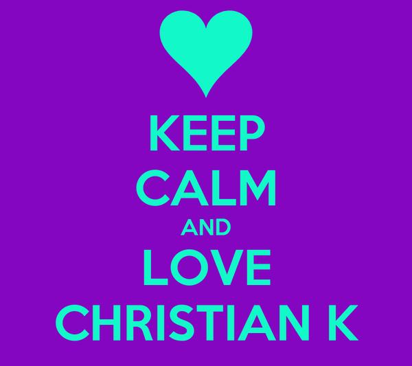 KEEP CALM AND LOVE CHRISTIAN K