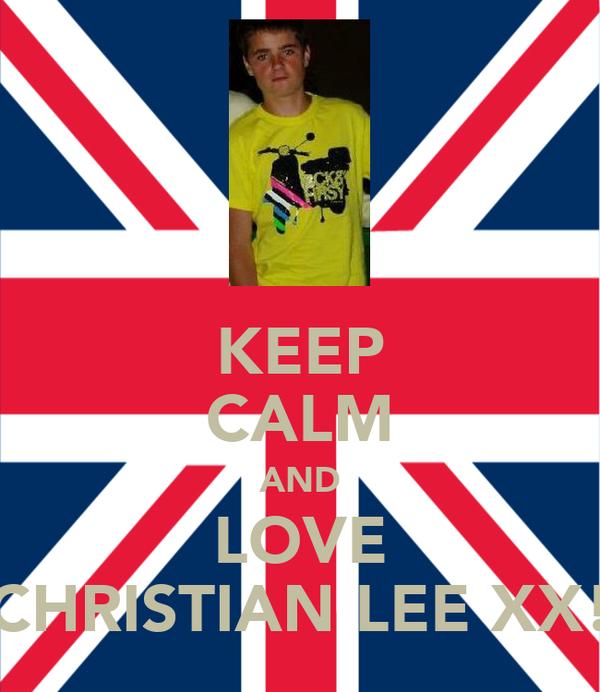 KEEP CALM AND LOVE CHRISTIAN LEE XX!