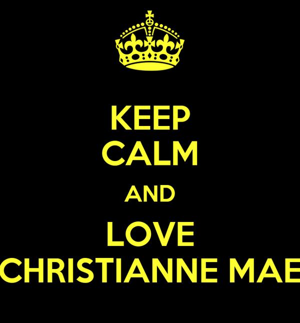 KEEP CALM AND LOVE CHRISTIANNE MAE