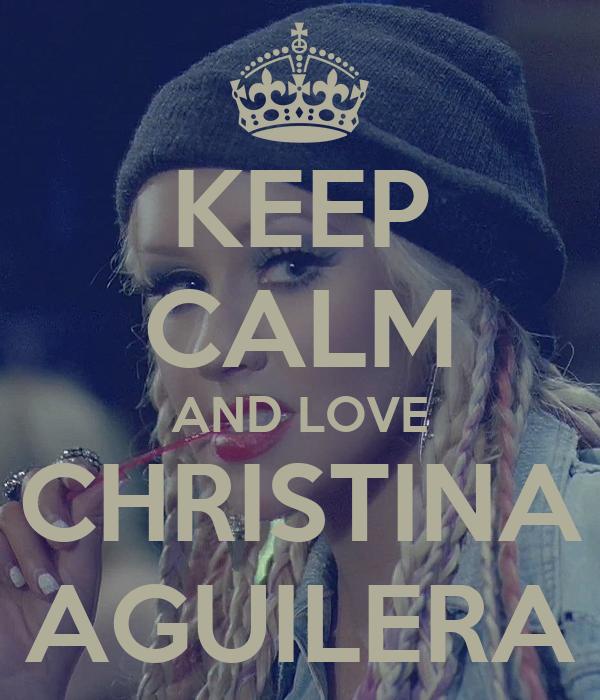 KEEP CALM AND LOVE CHRISTINA AGUILERA