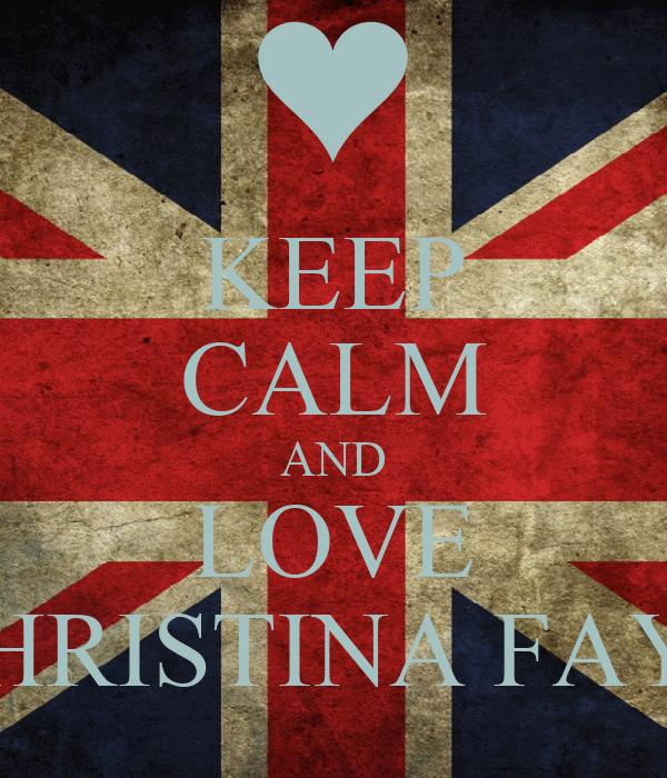 KEEP CALM AND LOVE CHRISTINA FAYE